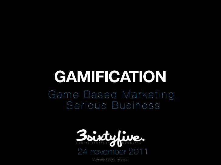 GAMIFICATIONGame Based Marketing,  Serious Business    24 november 2011       C O P Y R I G H T 3 S I X T Y F I V E B . V.