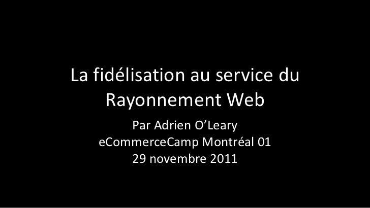La fidélisation au service du     Rayonnement Web       Par Adrien O'Leary   eCommerceCamp Montréal 01       29 novembre 2...