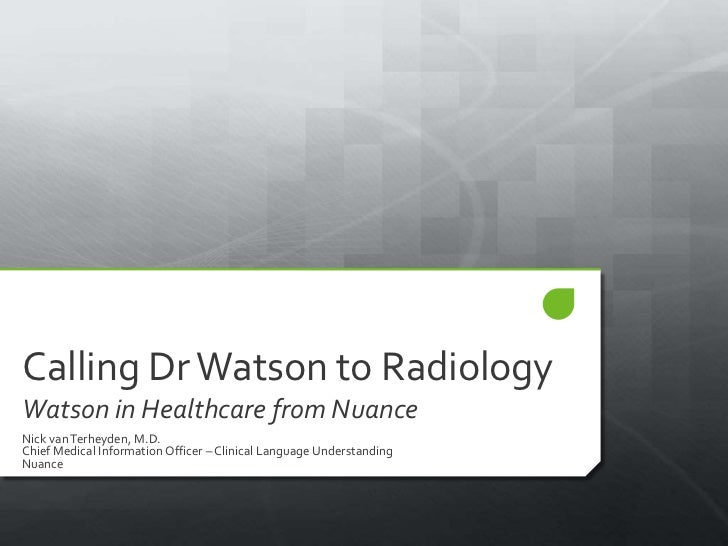 Calling Dr Watson to RadiologyWatson in Healthcare from NuanceNick van Terheyden, M.D.Chief Medical Information Officer – ...
