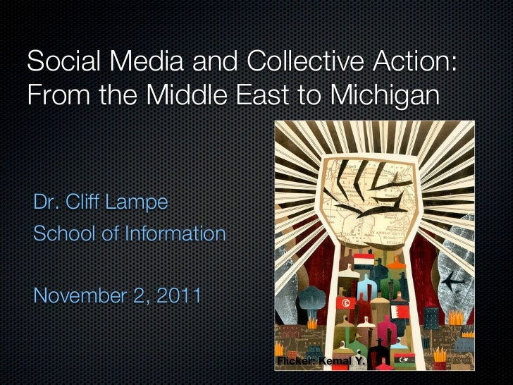 Social Media and Collective Action:From the Middle East to MichiganDr. Cliff LampeSchool of InformationNovember 2, 2011   ...