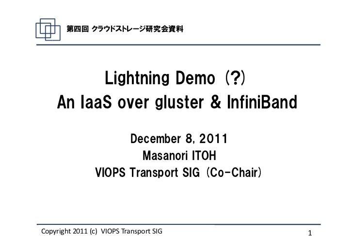 第四回 クラウドストレージ研究会資料          Lightning Demo (?)    An IaaS over gluster & InfiniBand                      December 8, 2011 ...
