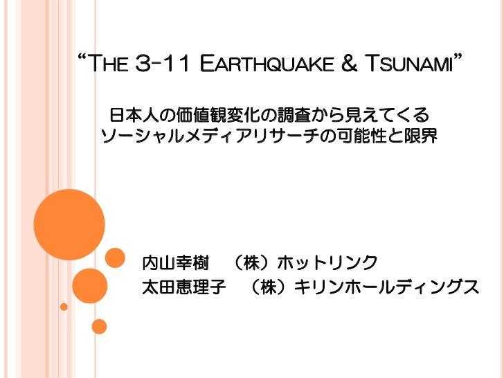 """THE 3-11 EARTHQUAKE & TSUNAMI""  日本人の価値観変化の調査から見えてくる  ソーシャルメディアリサーチの可能性と限界     内山幸樹 (株)ホットリンク     太田恵理子 (株)キリンホールディングス"