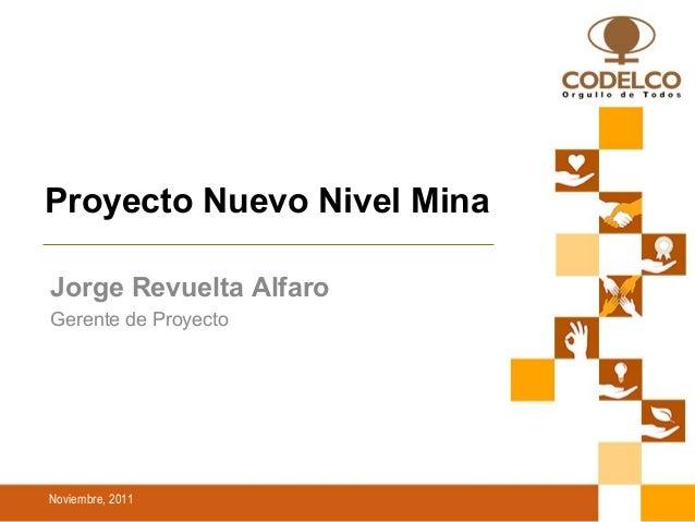 Noviembre, 2011 Proyecto Nuevo Nivel Mina Jorge Revuelta Alfaro Gerente de Proyecto