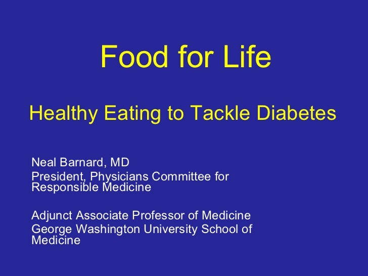 Food for Life   Healthy Eating to Tackle Diabetes  Neal Barnard, MD President, Physicians Committee for Responsible Medici...