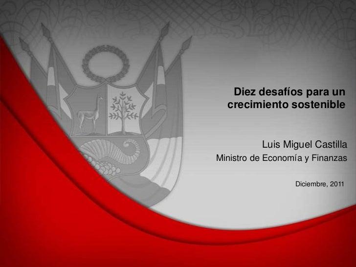 Diez desafíos para un  crecimiento sostenible          Luis Miguel CastillaMinistro de Economía y Finanzas                ...