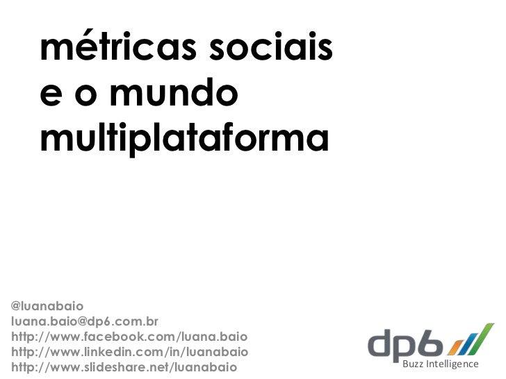 métricas sociais    e o mundo    multiplataforma@luanabaioluana.baio@dp6.com.brhttp://www.facebook.com/luana.baiohttp://ww...