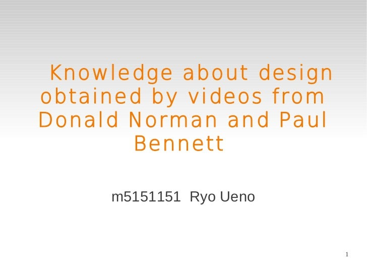 Knowledge about designobtained by videos fromDonald Norman and Paul       Bennett     m5151151 Ryo Ueno                   ...