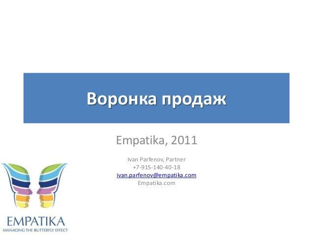 Воронка продаж  Empatika, 2011       Ivan Parfenov, Partner         +7-915-140-40-18   ivan.parfenov@empatika.com         ...