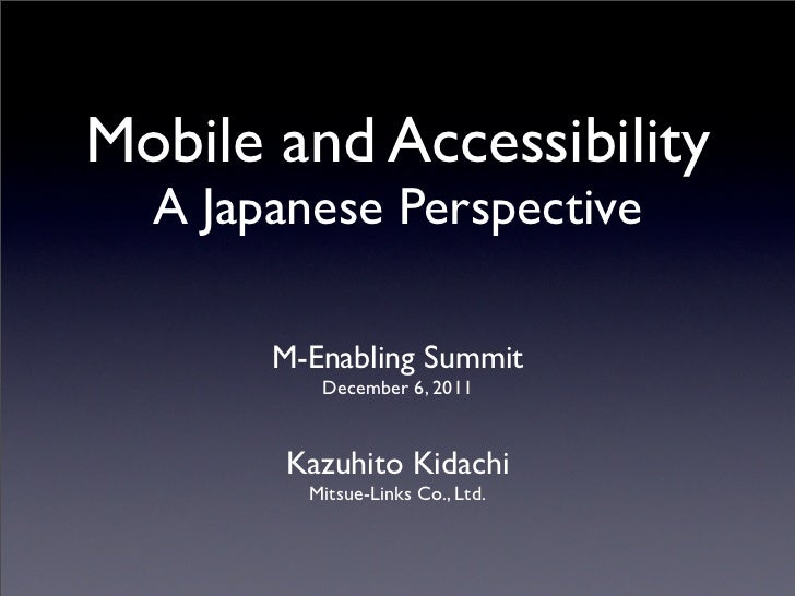 Mobile and Accessibility  A Japanese Perspective       M-Enabling Summit          December 6, 2011       Kazuhito Kidachi ...