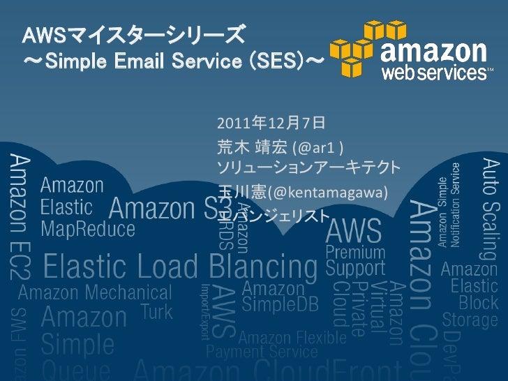AWSマイスターシリーズ~Simple Email Service (SES)~                 2011年12月7日                 荒木 靖宏 (@ar1 )                 ソリューションア...