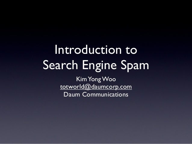 Introduction to Search Engine Spam KimYong Woo totworld@daumcorp.com Daum Communications