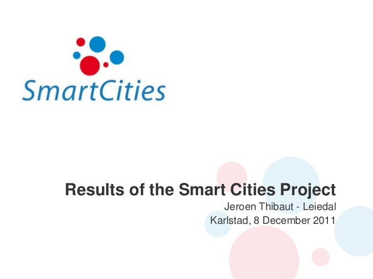 Results of the Smart Cities Project                    Jeroen Thibaut - Leiedal                  Karlstad, 8 December 2011
