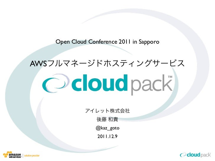 Open Cloud Conference 2011 in SapporoAWS                    @kaz_goto                    2011.12.9