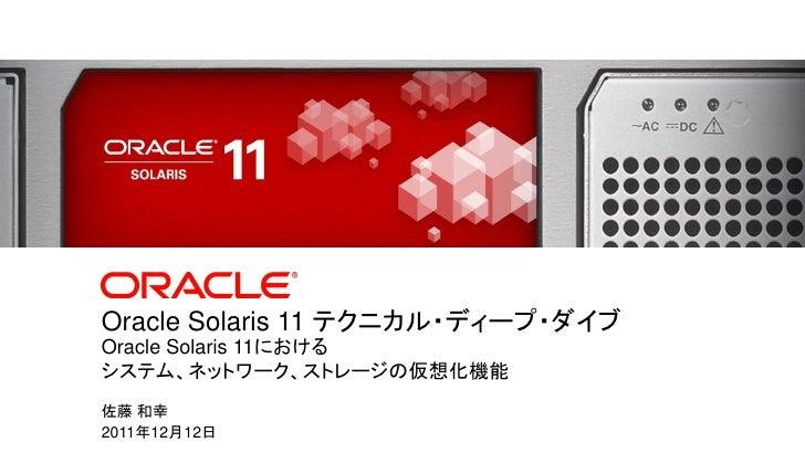 Oracle Solaris 11 テクニカル・ディープ・ダイブ              Oracle Solaris 11における              システム、ネットワーク、ストレージの仮想化機能         佐藤 和幸    ...