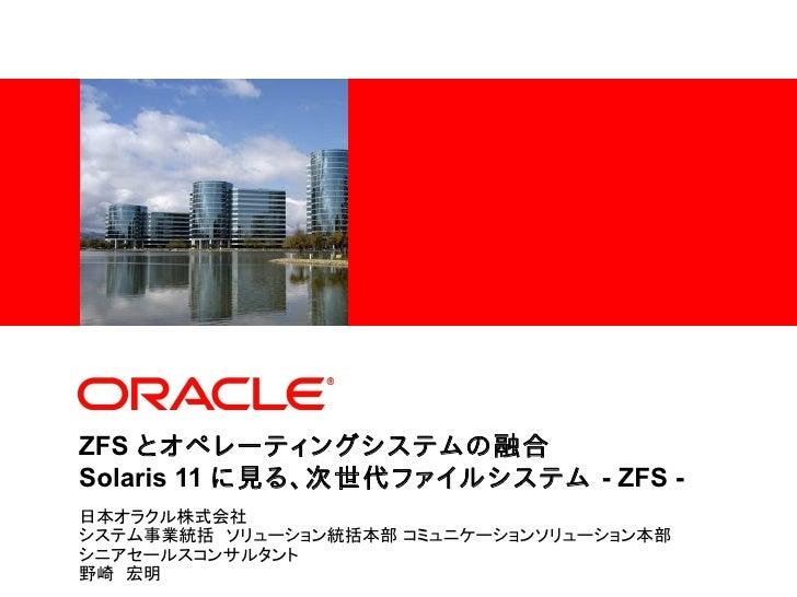 <Insert Picture Here>ZFS とオペレーティングシステムの融合Solaris 11 に見る、次世代ファイルシステム - ZFS -日本オラクル株式会社システム事業統括 ソリューション統括本部 コミュニケーションソリューション...