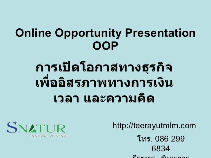 Online Opportunity Presentation O O P การเปิดโอกาสทางธุรกิจ เพื่ออิสรภาพทางการเงิน เวลา และความคิด โทร .  086 299 6834 ธีร...