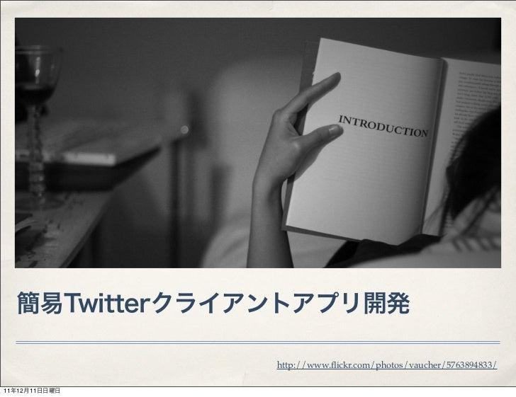 簡易Twitterクライアントアプリ開発               http://www.flickr.com/photos/vaucher/5763894833/11年12月11日日曜日