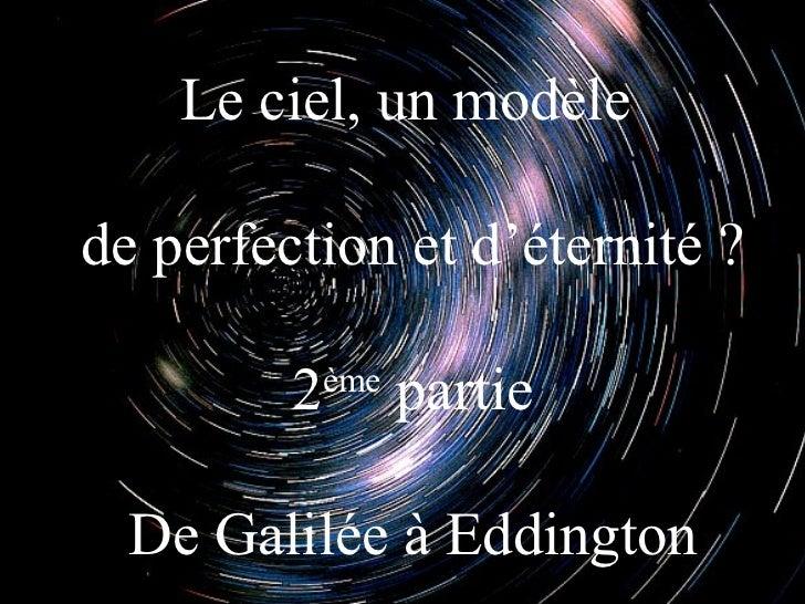 Le ciel, un modèlede perfection et d'éternité ?         2ème                partie  De Galilée à Eddington