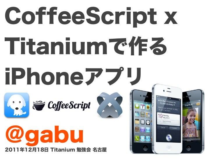 CoffeeScript xTitaniumで作るiPhoneアプリ@gabu2011年12月18日 Titanium 勉強会 名古屋