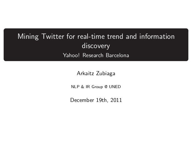 Mining Twitter for real-time trend and information discovery Yahoo! Research Barcelona Arkaitz Zubiaga NLP & IR Group @ UN...
