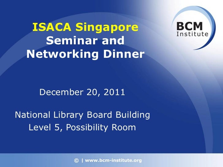 ISACA Singapore     Seminar and  Networking Dinner     December 20, 2011National Library Board Building   Level 5, Possibi...