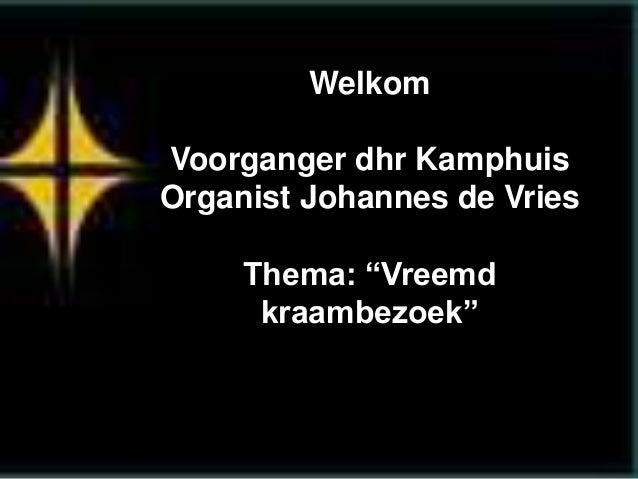 """Welkom Voorganger dhr Kamphuis Organist Johannes de Vries Thema: """"Vreemd kraambezoek"""""""