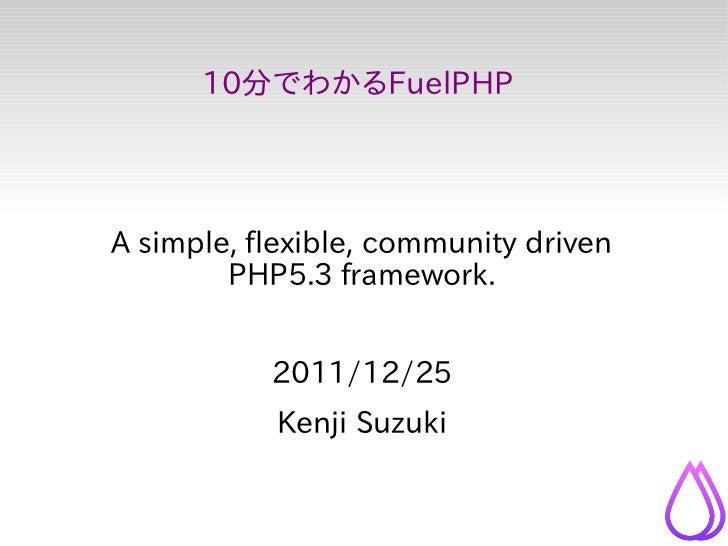 10分でわかるFuelPHPA simple, flexible, community driven        PHP5.3 framework.           2011/12/25           Kenji Suzuki