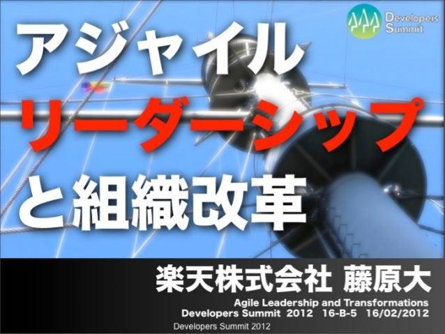 アジャイルリーダーシップと組織改革  楽天株式会社 藤原大                Agile Leadership and Transformations   Developers Summit 2012 16-B-5 16/02/20...