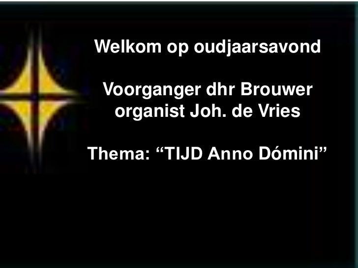 """Welkom op oudjaarsavond Voorganger dhr Brouwer  organist Joh. de VriesThema: """"TIJD Anno Dómini"""""""