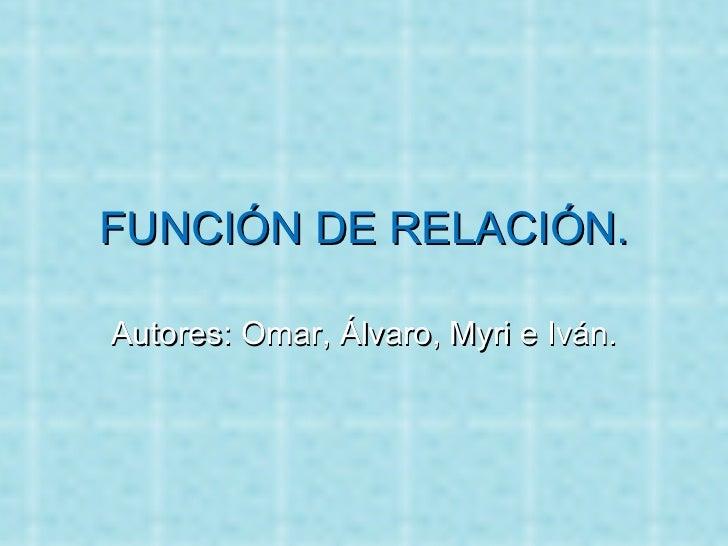 FUNCIÓN DE RELACIÓN. Autores: Omar, Álvaro, Myri e Iván.