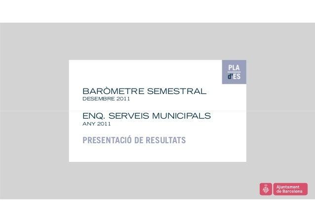 BARÒMETRE SEMESTRAL DESEMBRE 2011  ENQ. SERVEIS MUNICIPALS ANY 2011  PRESENTACIÓ DE RESULTATS