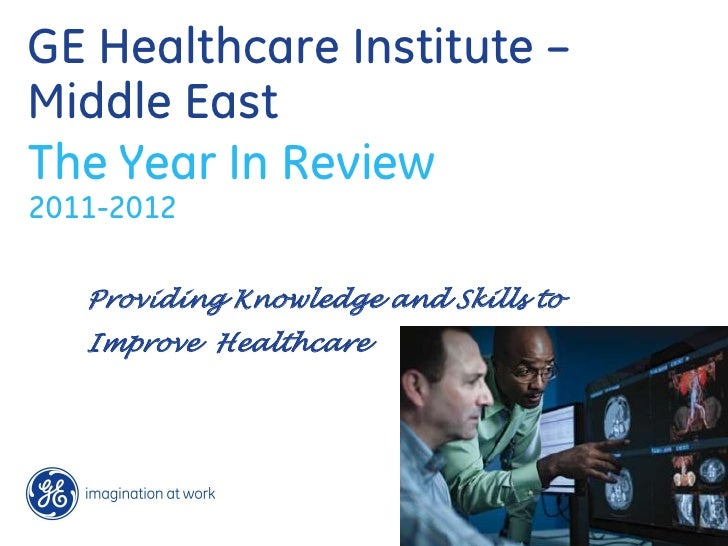 GE Healthcare Institute –Middle EastThe Year In Review2011-2012   Providing Knowledge and Skills to   Improve Healthcare