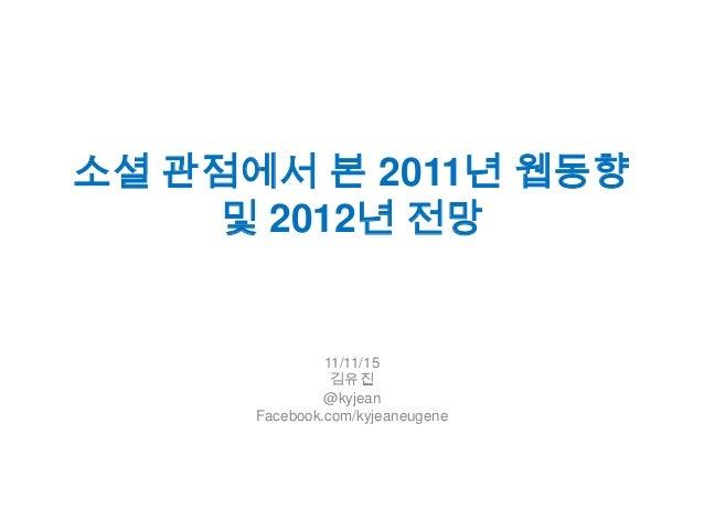 소셜 관점에서 본 2011년 웹동향    및 2012년 전망               11/11/15                김유진               @kyjean      Facebook.com/kyjean...
