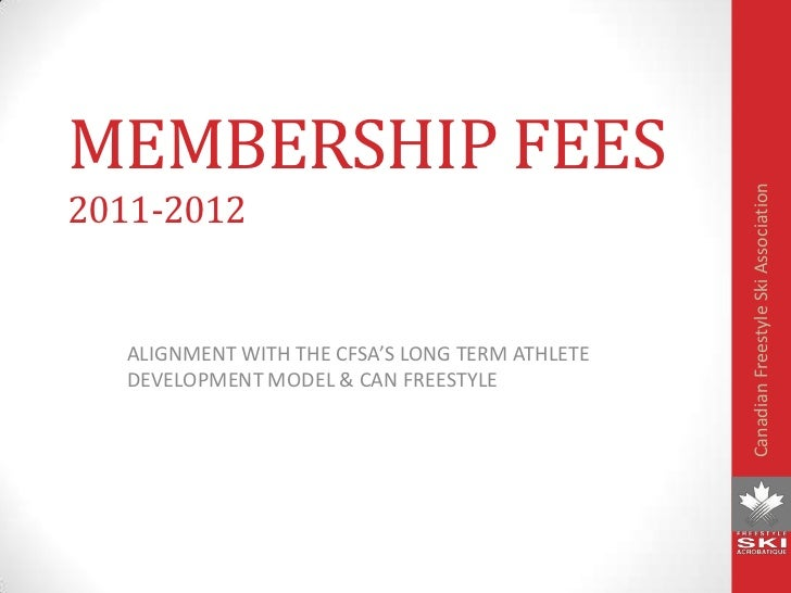 MEMBERSHIP FEES<br />ALIGNMENT WITH THE CFSA'S LONG TERM ATHLETE DEVELOPMENT MODEL & CAN FREESTYLE<br />2011-2012<br />