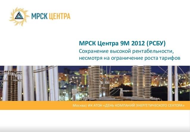 МРСК Центра 9М 2012 (РСБУ)  Сохранение высокой рентабельности,  несмотря на ограничение роста тарифовМосква| ИК АТОН «ДЕНЬ...