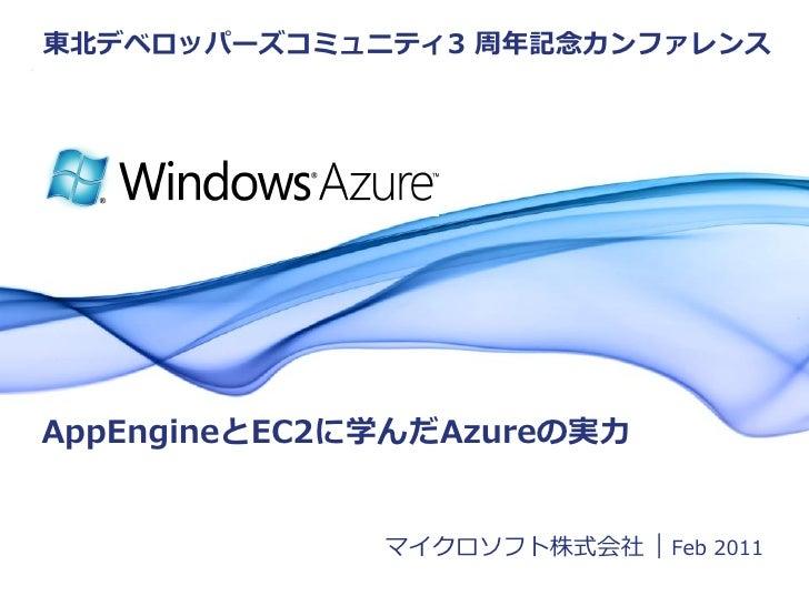 東北デベロッパーズコミュニテゖ3 周年記念カンフゔレンスAppEngineとEC2に学んだAzureの実力                             マクロソフト株式会社 | Feb 2011          © 2011 M...