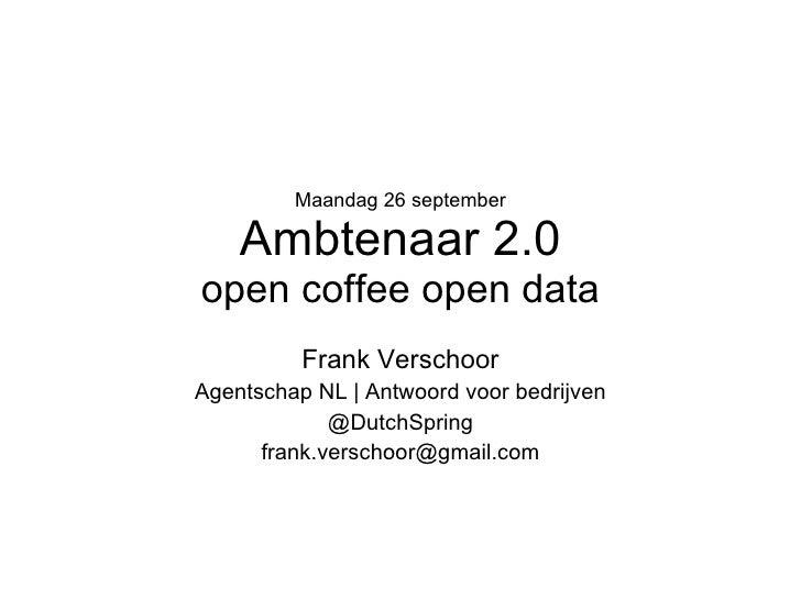 Maandag 26 september Ambtenaar 2.0 open coffee open data Frank Verschoor Agentschap NL   Antwoord voor bedrijven @DutchSpr...
