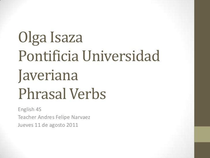 Olga IsazaPontificia Universidad JaverianaPhrasal Verbs<br />English 4S<br />Teacher Andres Felipe Narvaez<br />Jueves 11 ...