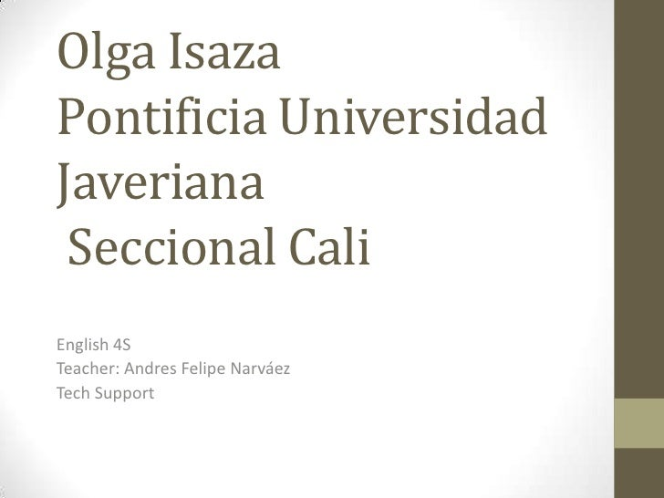 Olga IsazaPontificia Universidad Javeriana  Seccional Cali <br />English 4S<br />Teacher:Andres Felipe Narváez <br />TechS...