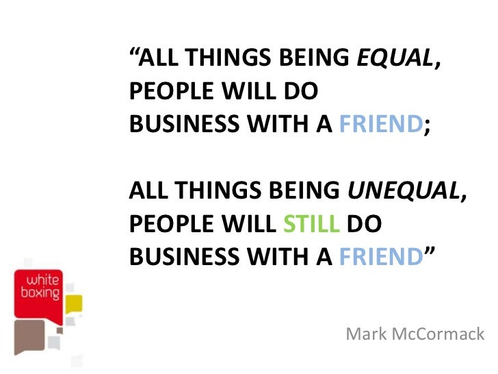 """ALL THINGS BEING EQUAL,PEOPLE WILL DOBUSINESS WITH A FRIEND;ALL THINGS BEING UNEQUAL,PEOPLE WILL STILL DOBUSINESS WITH A ..."