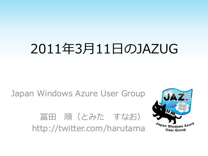 2011年3月11日のJAZUGJapan Windows Azure User Group      冨田 順(とみた すなお)    http://twitter.com/harutama