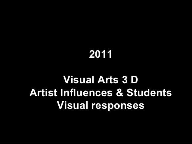2011        Visual Arts 3 DArtist Influences & Students      Visual responses