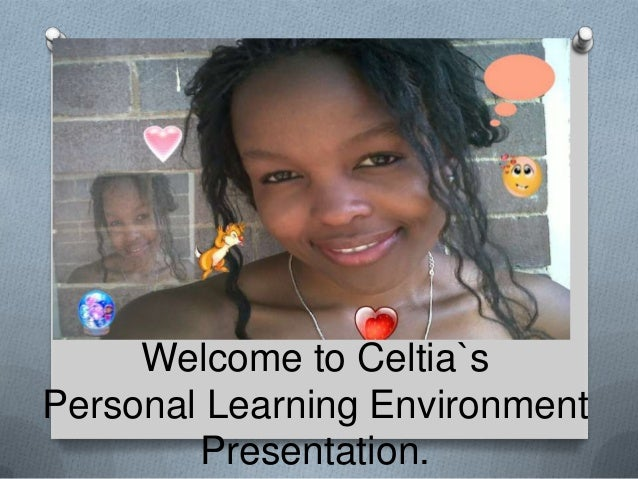 Welcome to Celtia`sPersonal Learning Environment        Presentation.