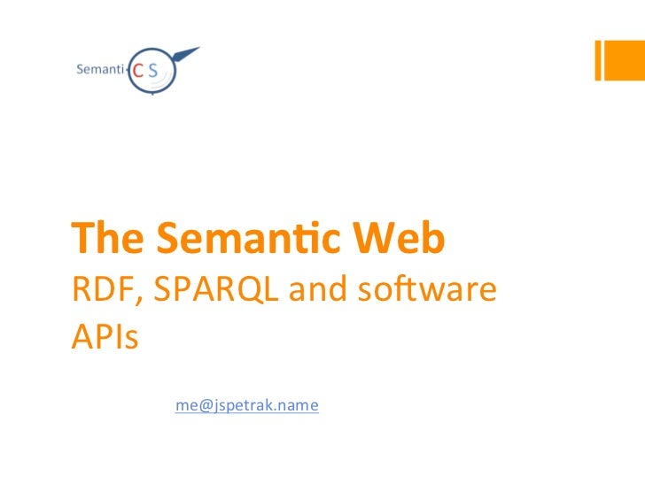 The	  Seman)c	  Web	  RDF,	  SPARQL	  and	  so0ware	  APIs	  4IZ440	  Knowledge	  Representa4on	  and	  Reasoning	  on	  t...