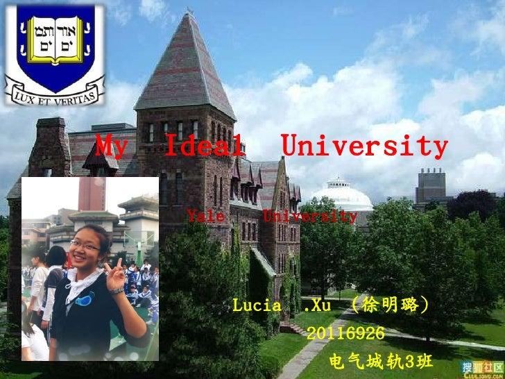 My Ideal University    Yale     University           Lucia .Xu (徐明璐)                 20116926                   电气城轨3班