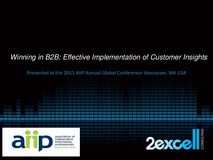 Winning in B2B: Effective Implementation of Customer Insights<br />Presented at the 2011 AIIP Annual Global Conference-Van...