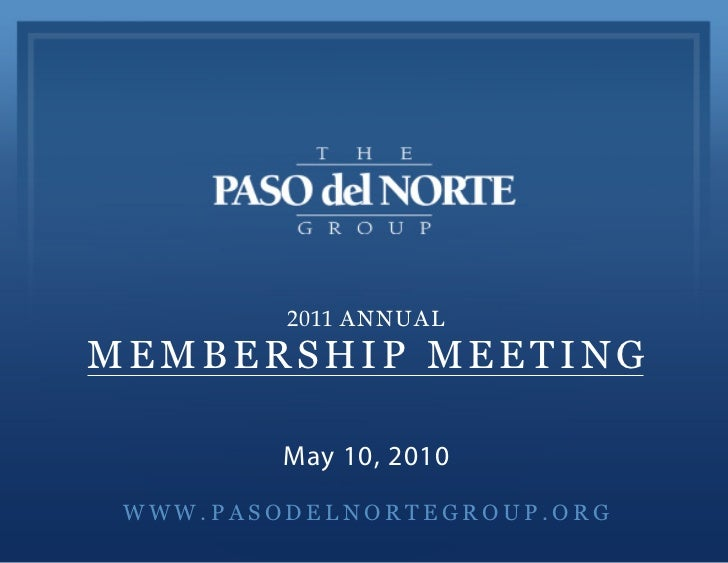 2011 ANNUALMEMBERSHIP MEETING         May 10, 2010 WWW.PASODELNORTEGROUP.ORG