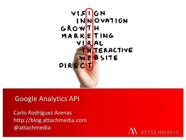 Google Analytics APICarlo Rodríguez Arenashttp://blog.attachmedia.com@attachmedia