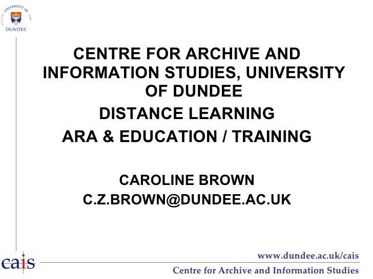 <ul><li>CENTRE FOR ARCHIVE AND INFORMATION STUDIES, UNIVERSITY OF DUNDEE </li></ul><ul><li>DISTANCE LEARNING </li></ul><ul...
