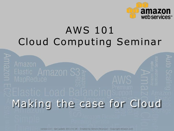 AWS 101 Cloud Computing Seminar<br />Making the case for Cloud<br />version 2.0 – last update 2011-01-28 – Created by Simo...